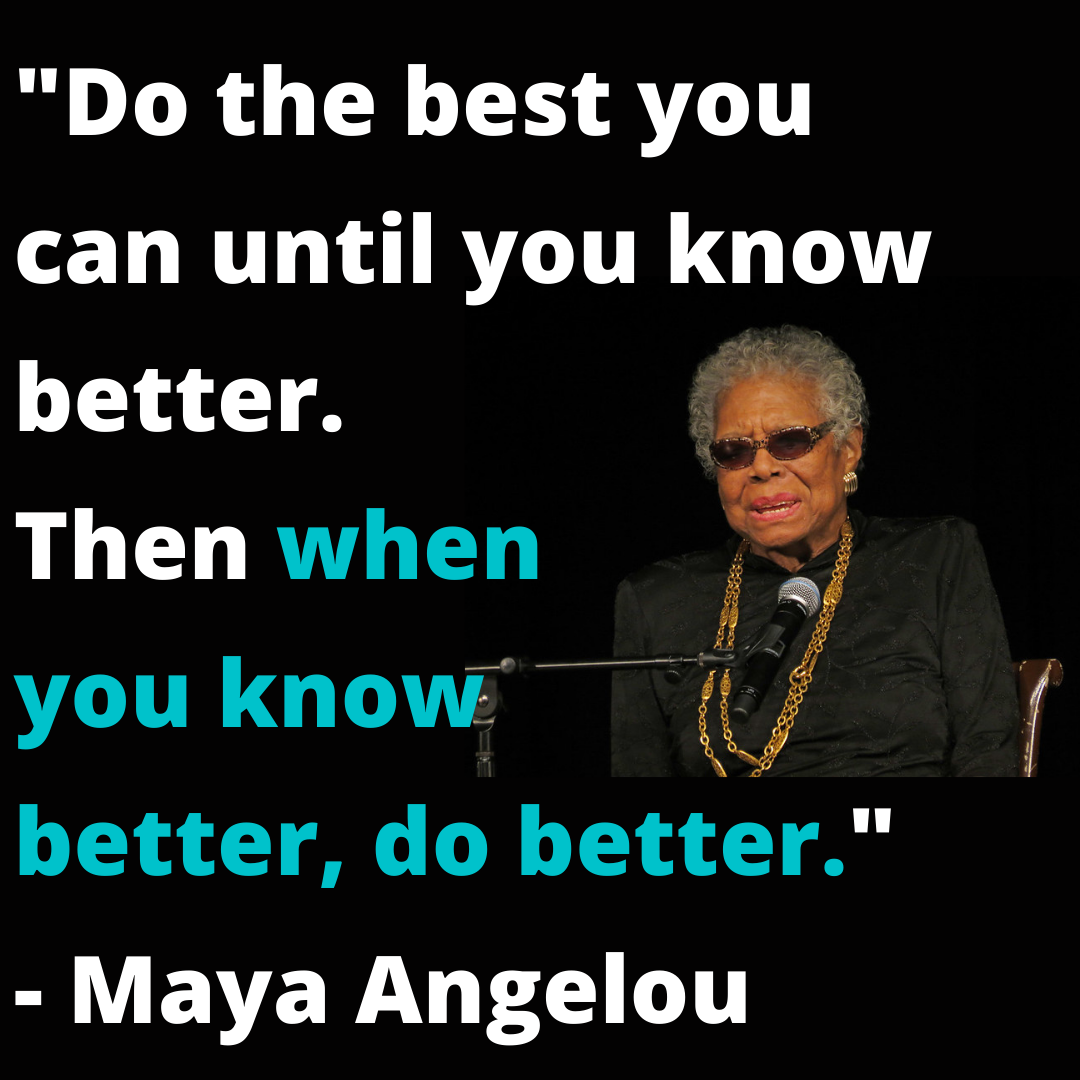 _Do the best you can until you know better. Then when you know better, do better._ - Maya Angelou